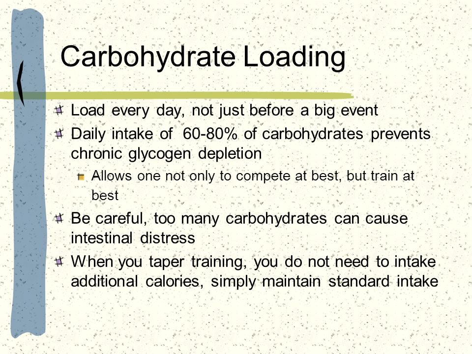 Carbohydrate Loading Load every day, not just before a big event Daily intake of 60-80% of carbohydrates prevents chronic glycogen depletion Allows on
