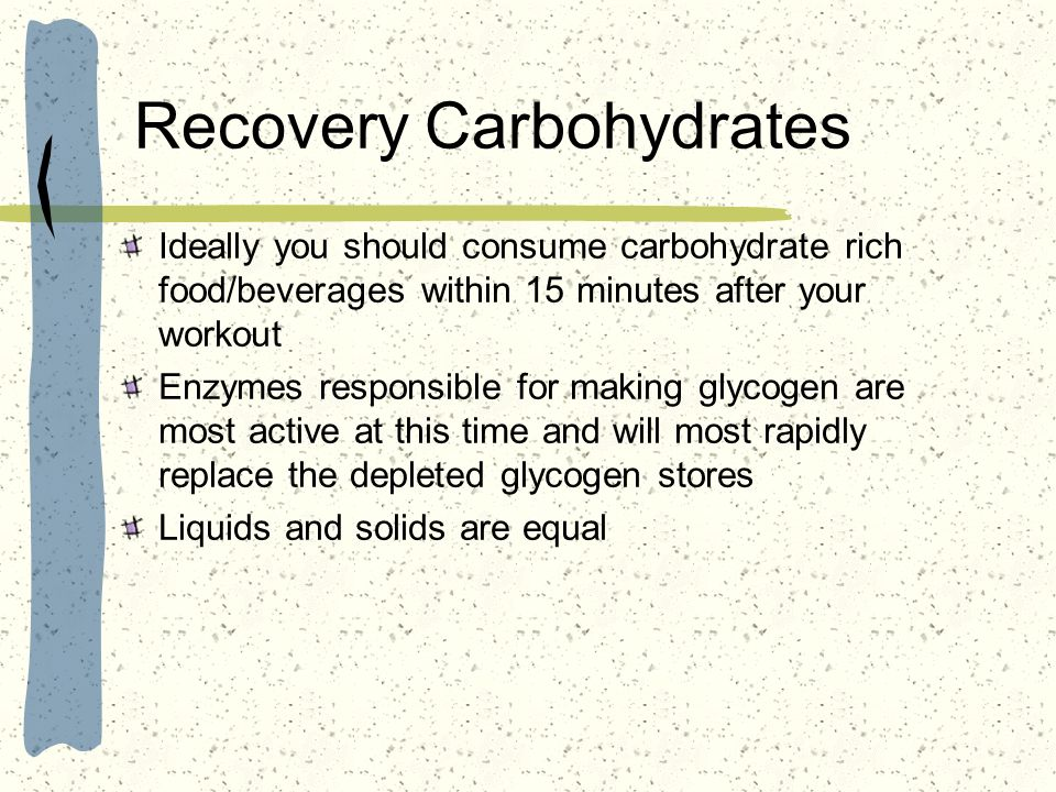 Recovery Carbohydrates Ideally you should consume carbohydrate rich food/beverages within 15 minutes after your workout Enzymes responsible for making