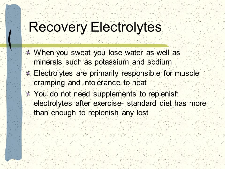 Recovery Electrolytes When you sweat you lose water as well as minerals such as potassium and sodium Electrolytes are primarily responsible for muscle