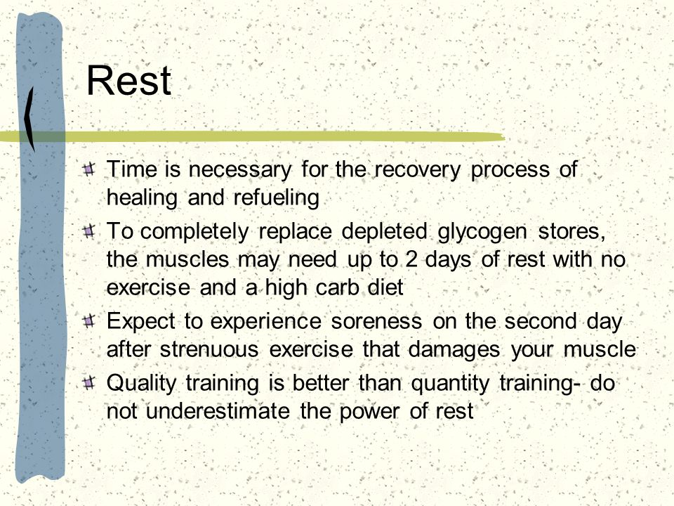 Rest Time is necessary for the recovery process of healing and refueling To completely replace depleted glycogen stores, the muscles may need up to 2