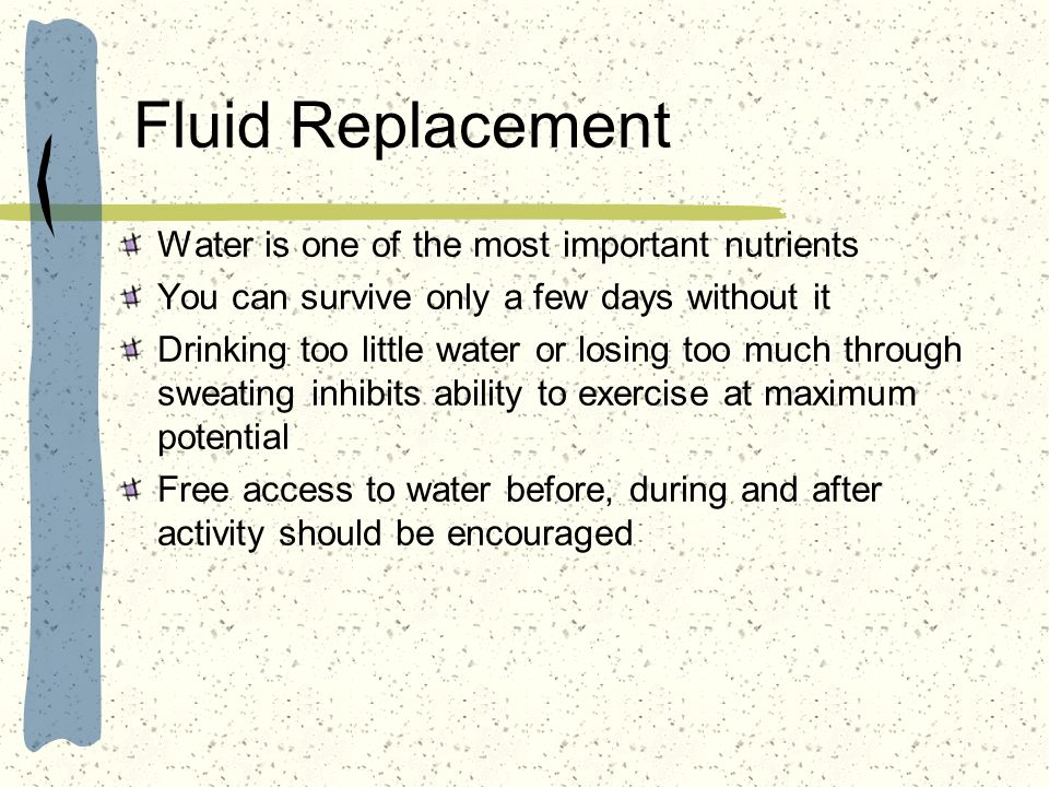 Fluid Replacement Water is one of the most important nutrients You can survive only a few days without it Drinking too little water or losing too much