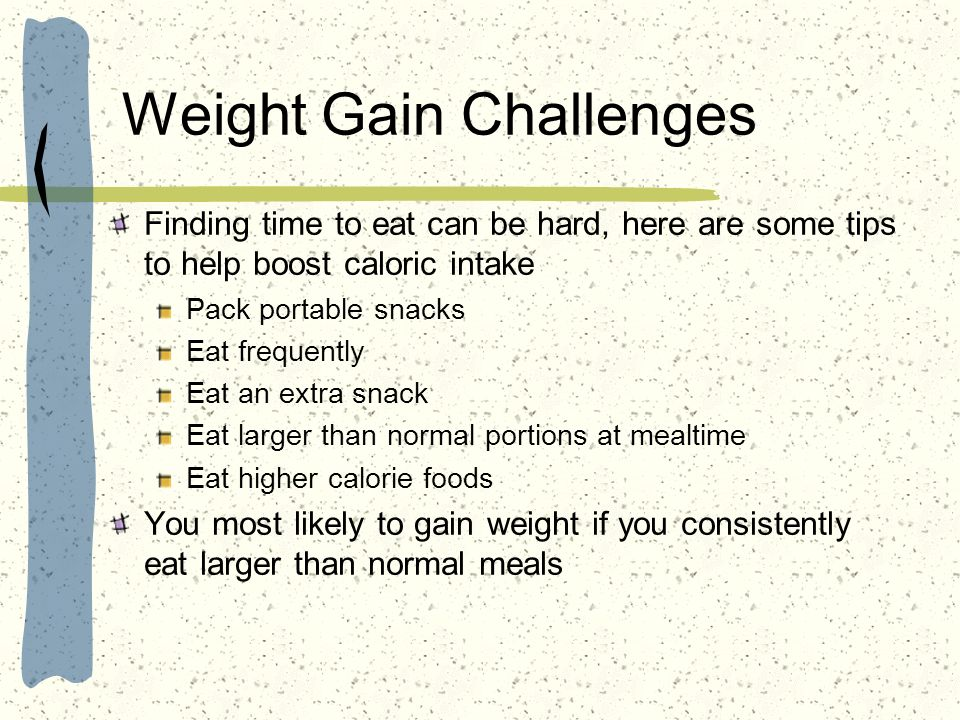 Weight Gain Challenges Finding time to eat can be hard, here are some tips to help boost caloric intake Pack portable snacks Eat frequently Eat an ext