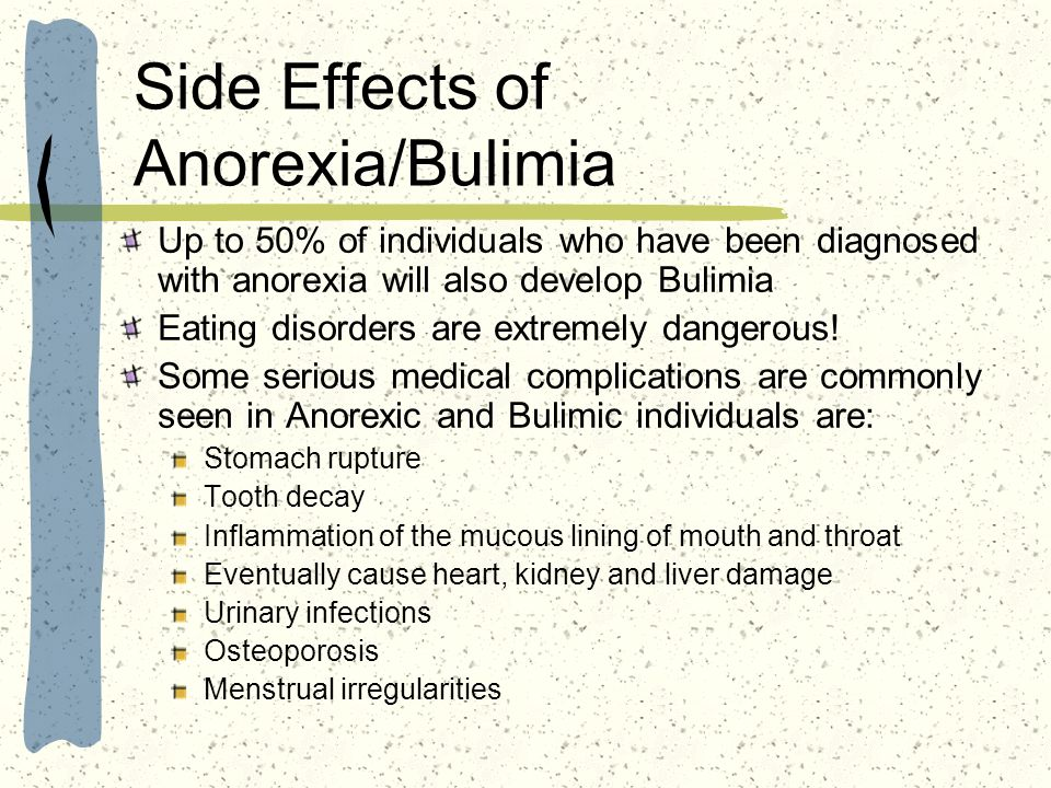 Side Effects of Anorexia/Bulimia Up to 50% of individuals who have been diagnosed with anorexia will also develop Bulimia Eating disorders are extreme
