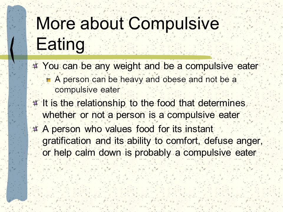 More about Compulsive Eating You can be any weight and be a compulsive eater A person can be heavy and obese and not be a compulsive eater It is the r