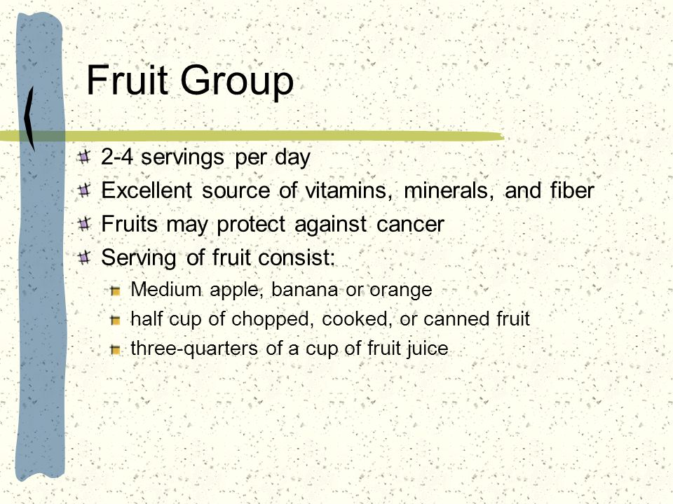 Fruit Group 2-4 servings per day Excellent source of vitamins, minerals, and fiber Fruits may protect against cancer Serving of fruit consist: Medium