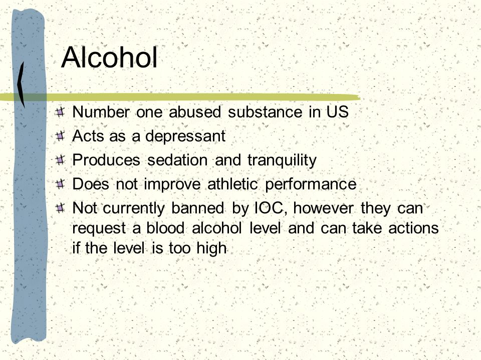 Alcohol Number one abused substance in US Acts as a depressant Produces sedation and tranquility Does not improve athletic performance Not currently b