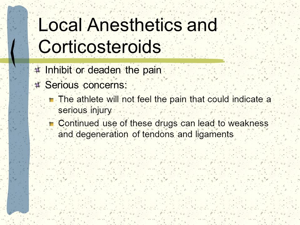 Local Anesthetics and Corticosteroids Inhibit or deaden the pain Serious concerns: The athlete will not feel the pain that could indicate a serious in