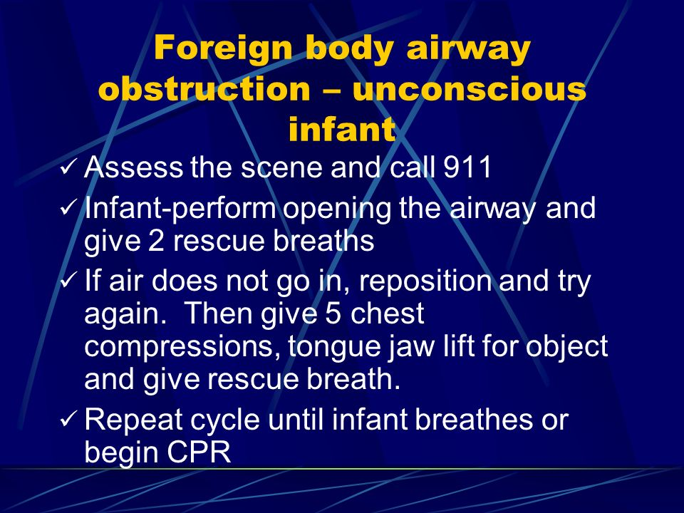 Foreign body airway obstruction – unconscious infant Assess the scene and call 911 Infant-perform opening the airway and give 2 rescue breaths If air