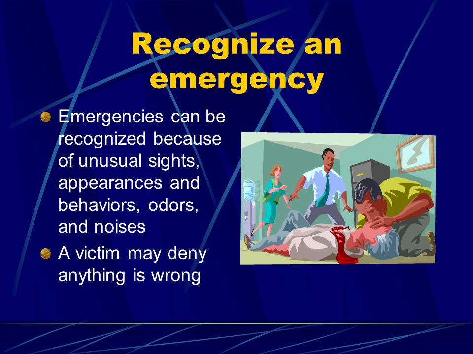 Recognize an emergency Emergencies can be recognized because of unusual sights, appearances and behaviors, odors, and noises A victim may deny anythin