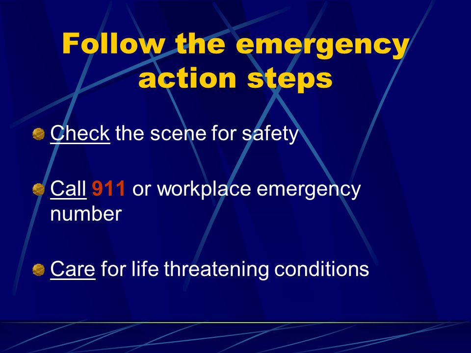 Follow the emergency action steps Check the scene for safety Call 911 or workplace emergency number Care for life threatening conditions
