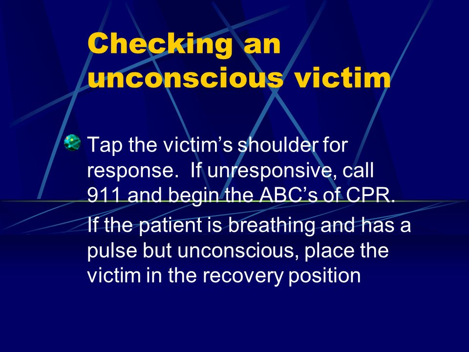 Checking an unconscious victim Tap the victims shoulder for response. If unresponsive, call 911 and begin the ABCs of CPR. If the patient is breathing