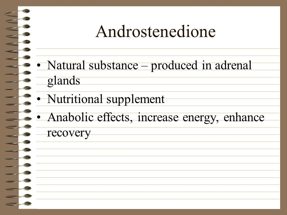 Androstenedione Natural substance – produced in adrenal glands Nutritional supplement Anabolic effects, increase energy, enhance recovery