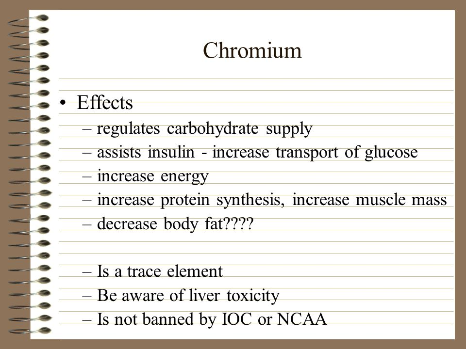 Chromium Effects –regulates carbohydrate supply –assists insulin - increase transport of glucose –increase energy –increase protein synthesis, increas