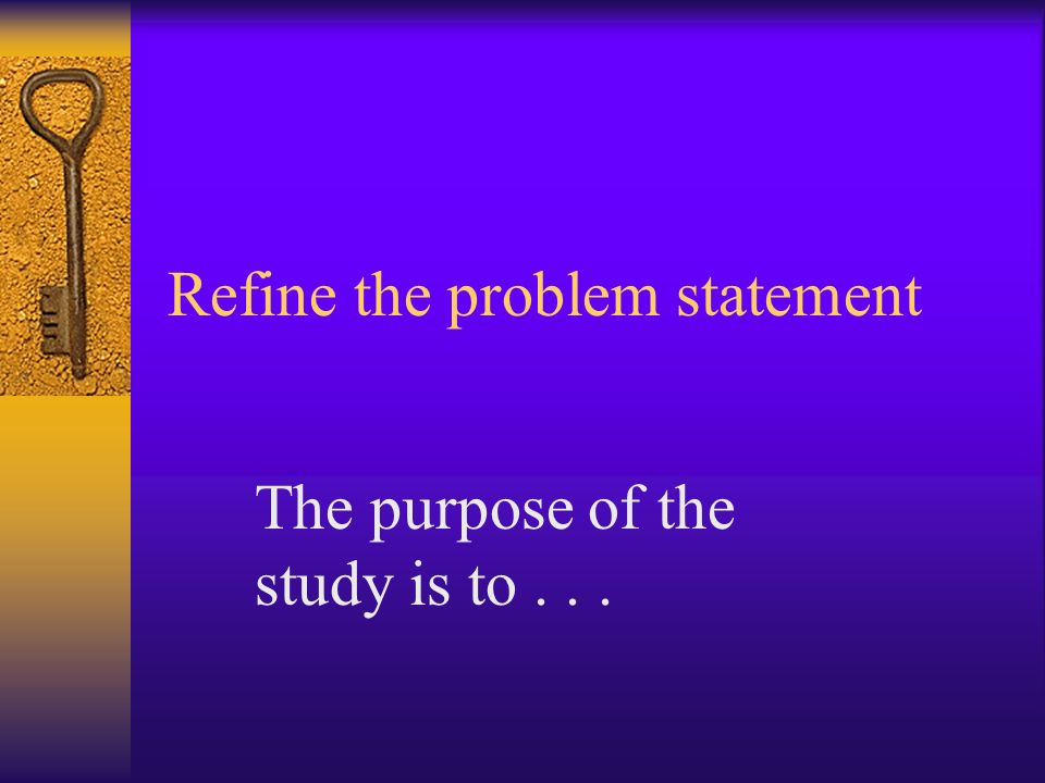 Refine the problem statement The purpose of the study is to...