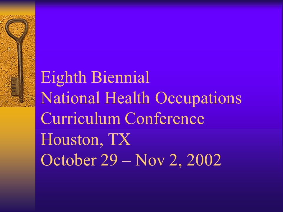 Eighth Biennial National Health Occupations Curriculum Conference Houston, TX October 29 – Nov 2, 2002