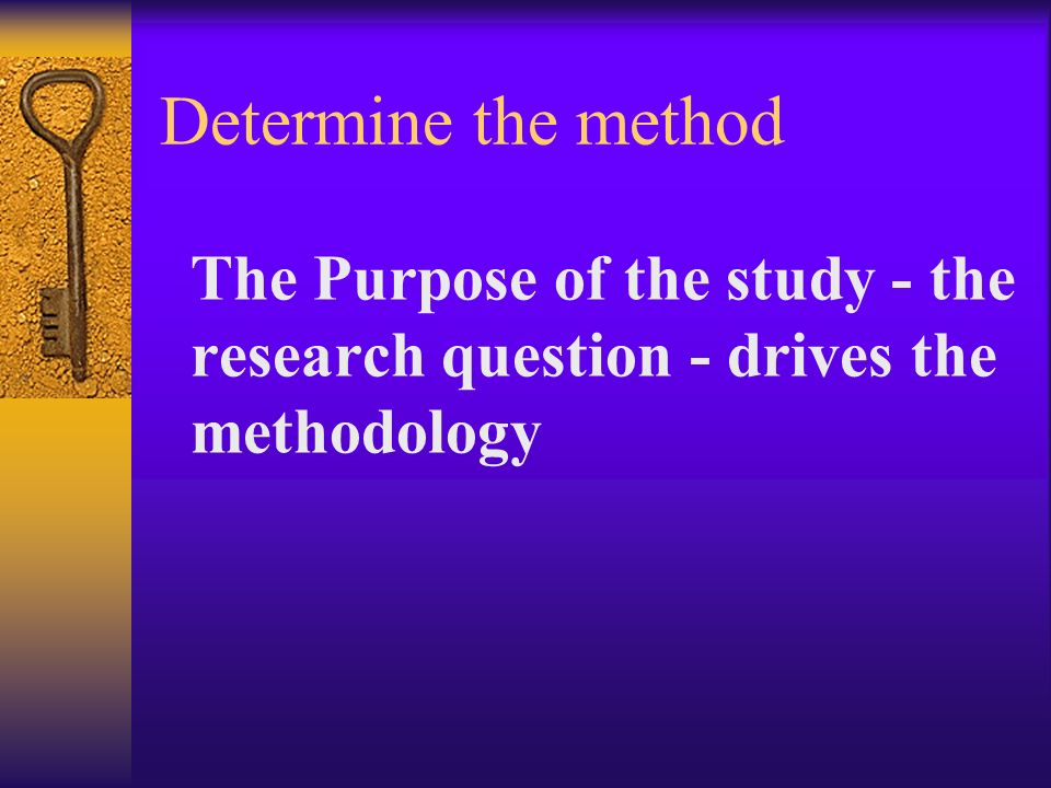 Determine the method The Purpose of the study - the research question - drives the methodology