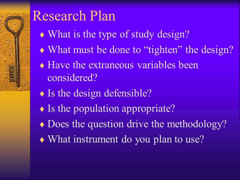 Research Plan What is the type of study design. What must be done to tighten the design.
