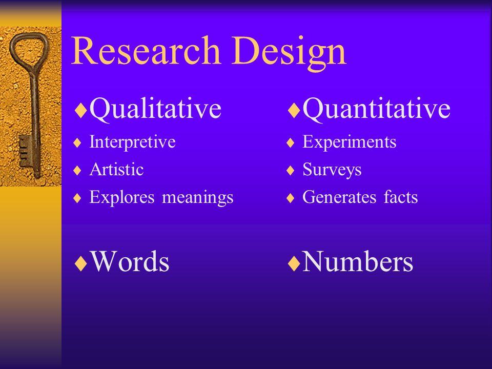 Research Design Qualitative Interpretive Artistic Explores meanings Words Quantitative Experiments Surveys Generates facts Numbers