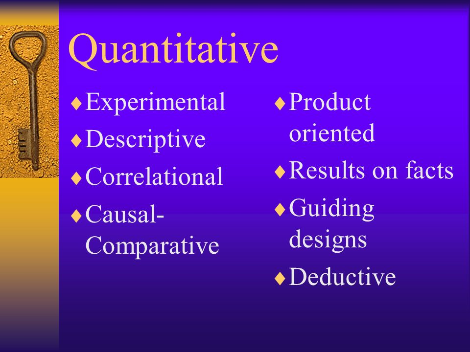 Quantitative Experimental Descriptive Correlational Causal- Comparative Product oriented Results on facts Guiding designs Deductive