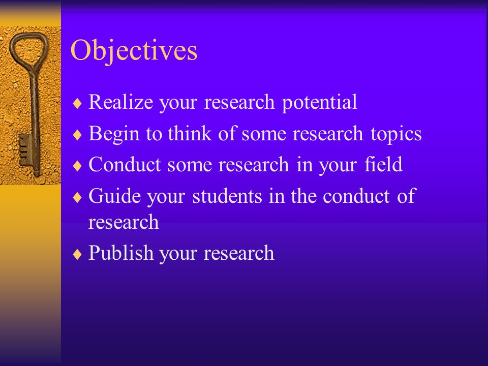 Objectives Realize your research potential Begin to think of some research topics Conduct some research in your field Guide your students in the conduct of research Publish your research