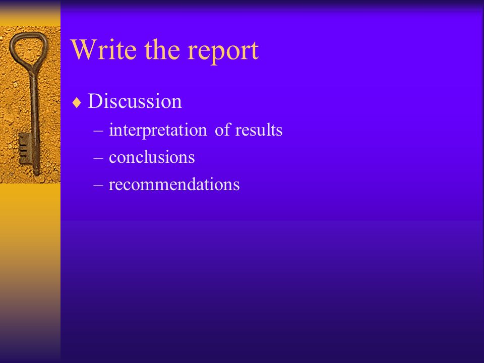 Write the report Discussion –interpretation of results –conclusions –recommendations