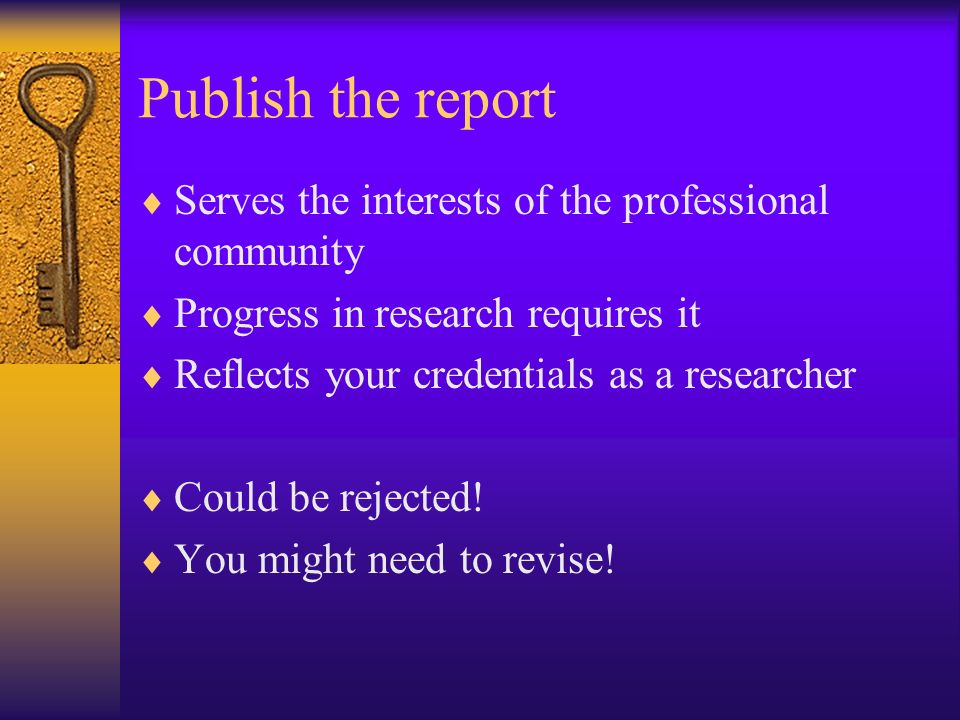 Publish the report Serves the interests of the professional community Progress in research requires it Reflects your credentials as a researcher Could be rejected.