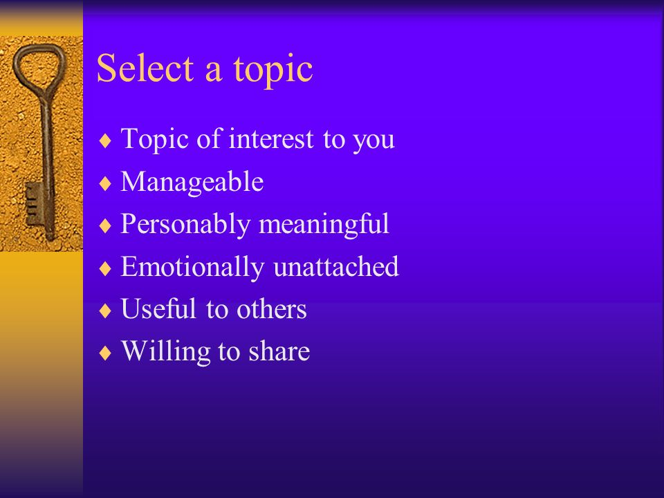 Select a topic Topic of interest to you Manageable Personably meaningful Emotionally unattached Useful to others Willing to share