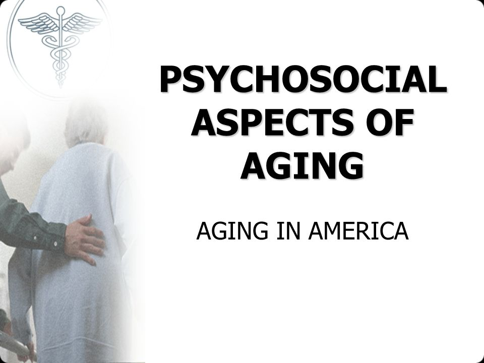 PSYCHOSOCIAL ASPECTS OF AGING AGING IN AMERICA