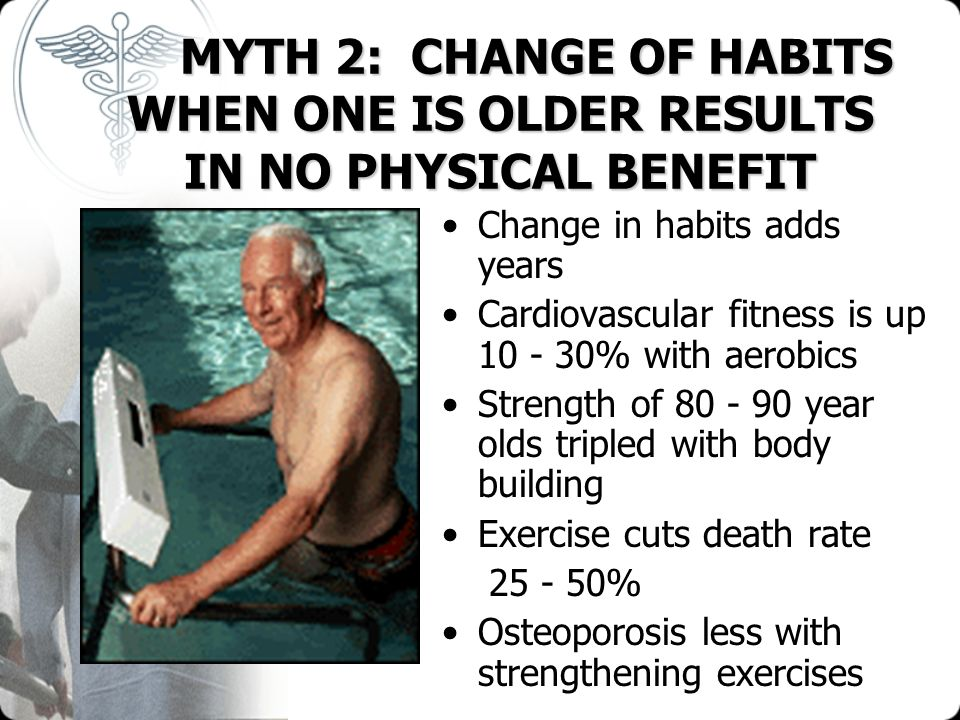 MYTH 2: CHANGE OF HABITS WHEN ONE IS OLDER RESULTS IN NO PHYSICAL BENEFIT MYTH 2: CHANGE OF HABITS WHEN ONE IS OLDER RESULTS IN NO PHYSICAL BENEFIT Ch