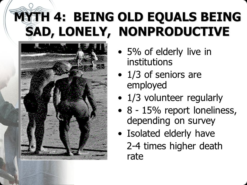 MYTH 4: BEING OLD EQUALS BEING SAD, LONELY, NONPRODUCTIVE 5% of elderly live in institutions 1/3 of seniors are employed 1/3 volunteer regularly 8 - 1