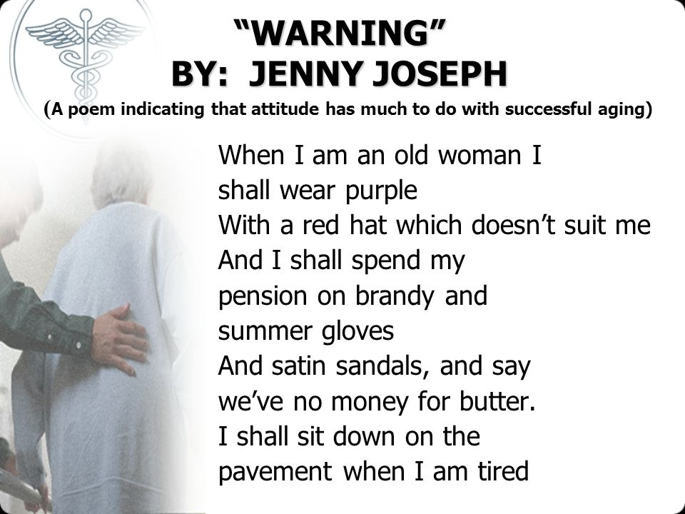 WARNING BY: JENNY JOSEPH WARNING BY: JENNY JOSEPH ( A poem indicating that attitude has much to do with successful aging) When I am an old woman I sha