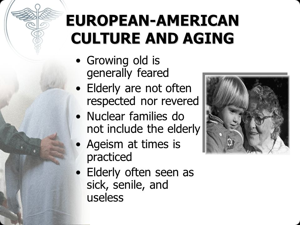 EUROPEAN-AMERICAN CULTURE AND AGING Growing old is generally feared Elderly are not often respected nor revered Nuclear families do not include the el