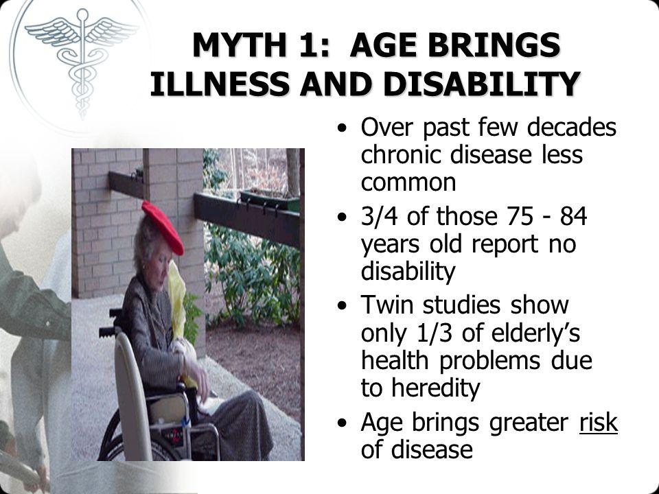 MYTH 1: AGE BRINGS ILLNESS AND DISABILITY MYTH 1: AGE BRINGS ILLNESS AND DISABILITY Over past few decades chronic disease less common 3/4 of those 75