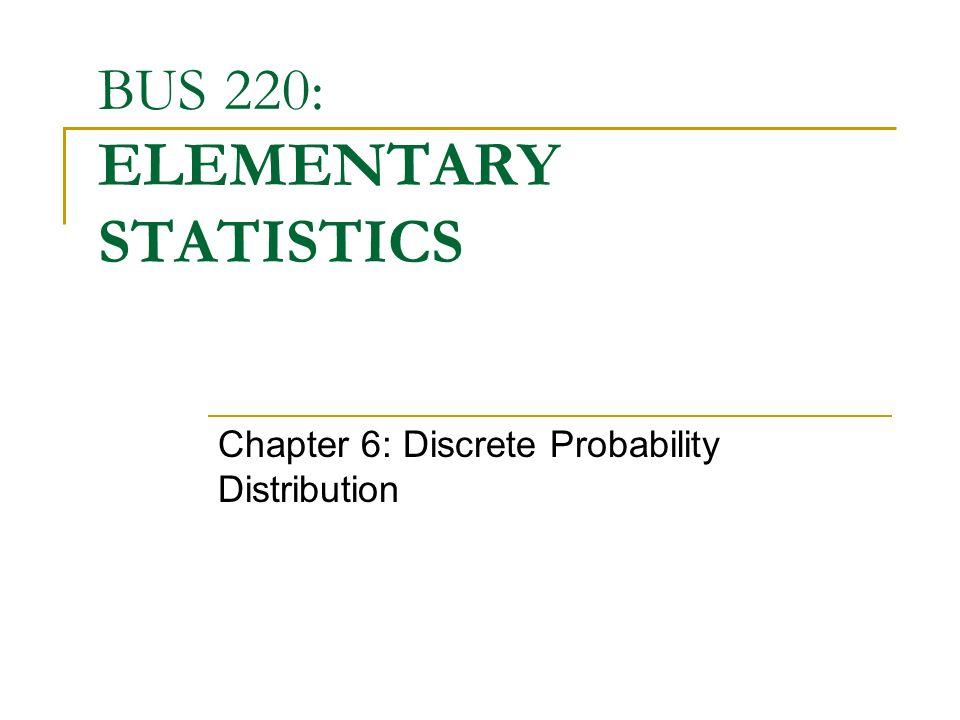 BUS 220: ELEMENTARY STATISTICS Chapter 6: Discrete Probability Distribution