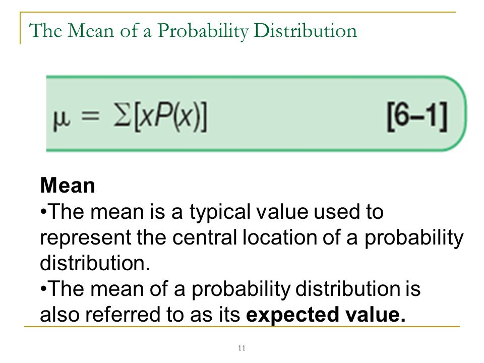 11 The Mean of a Probability Distribution Mean The mean is a typical value used to represent the central location of a probability distribution. The m