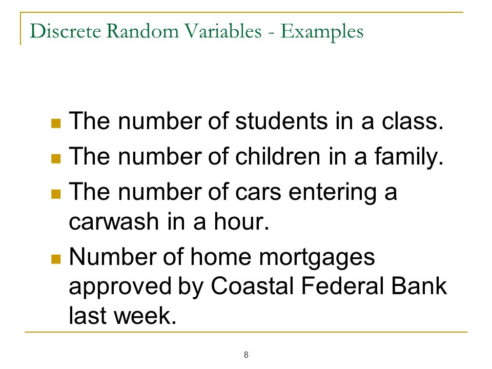 8 Discrete Random Variables - Examples The number of students in a class. The number of children in a family. The number of cars entering a carwash in