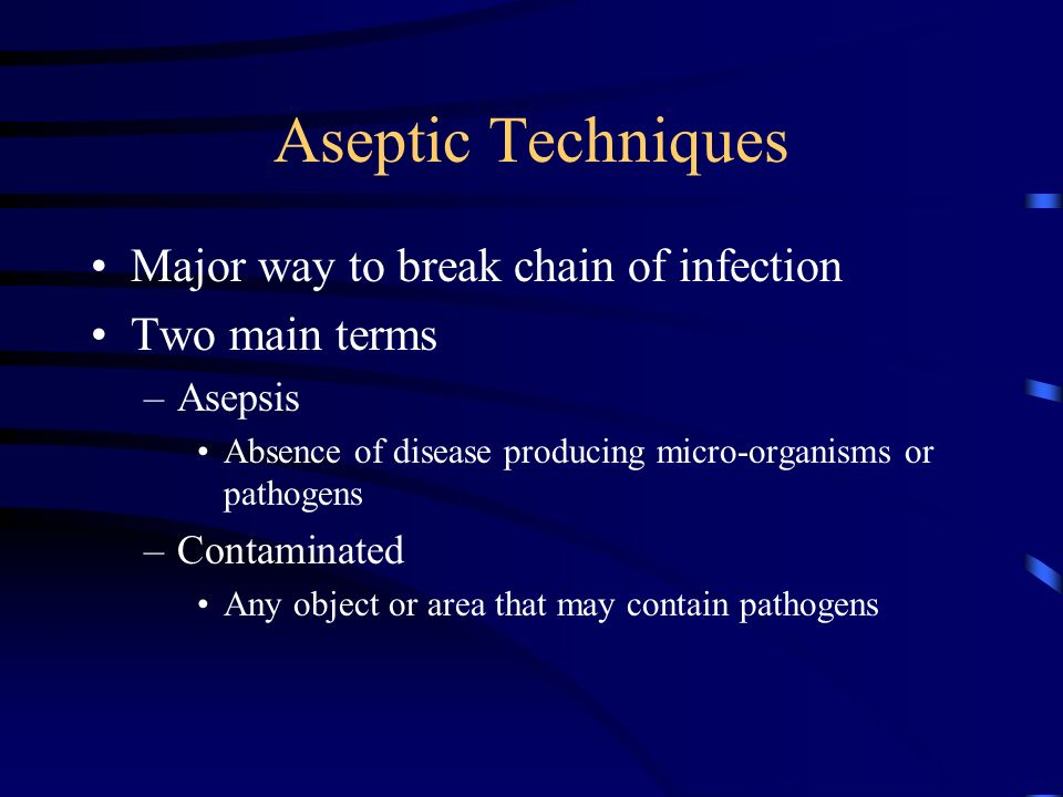 Aseptic Techniques Major way to break chain of infection Two main terms –Asepsis Absence of disease producing micro-organisms or pathogens –Contaminat