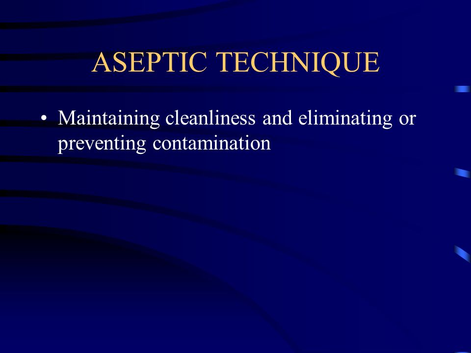 ASEPTIC TECHNIQUE Maintaining cleanliness and eliminating or preventing contamination