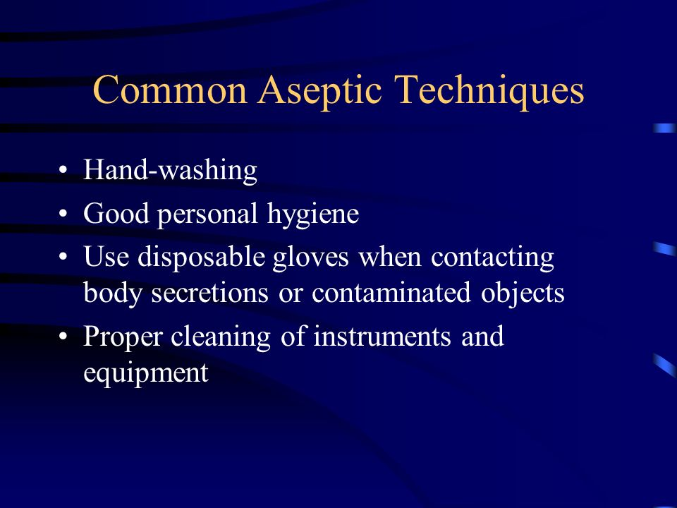 Common Aseptic Techniques Hand-washing Good personal hygiene Use disposable gloves when contacting body secretions or contaminated objects Proper clea