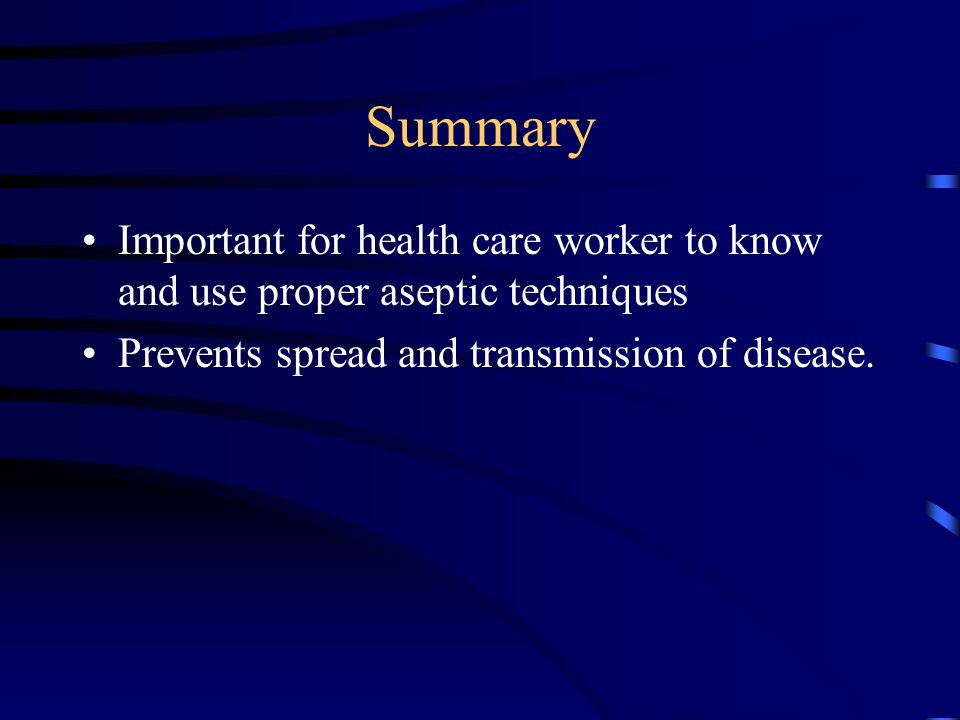 Summary Important for health care worker to know and use proper aseptic techniques Prevents spread and transmission of disease.