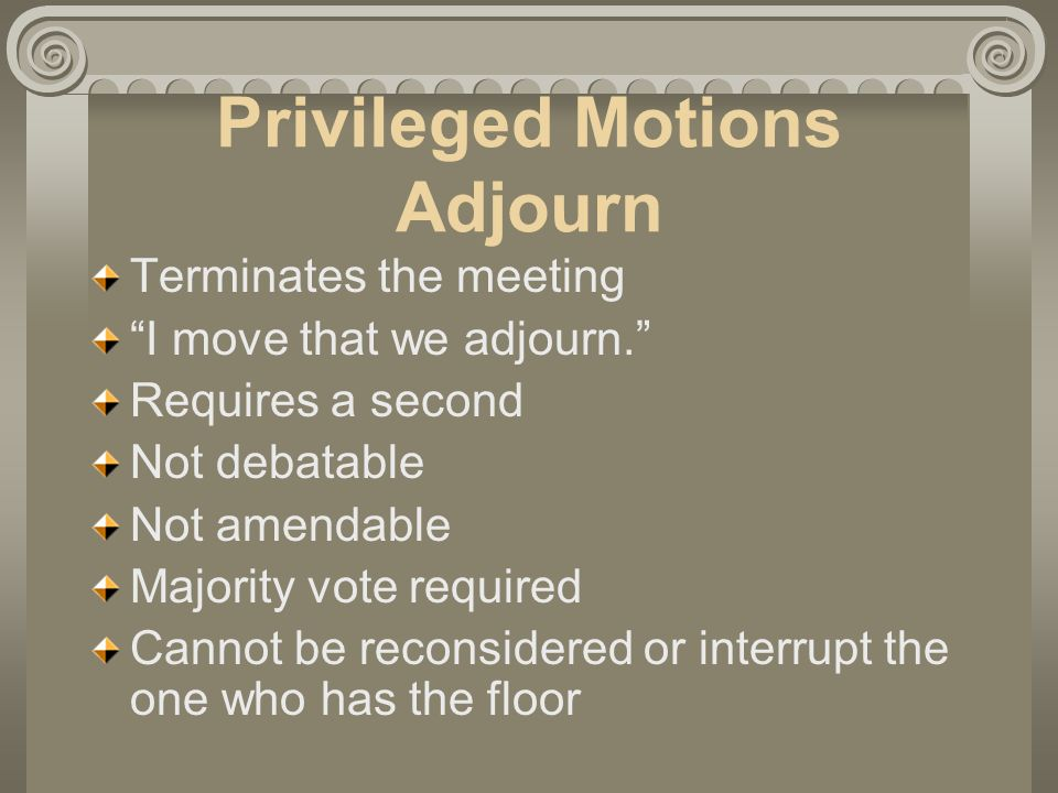 Privileged Motions Adjourn Terminates the meeting I move that we adjourn.
