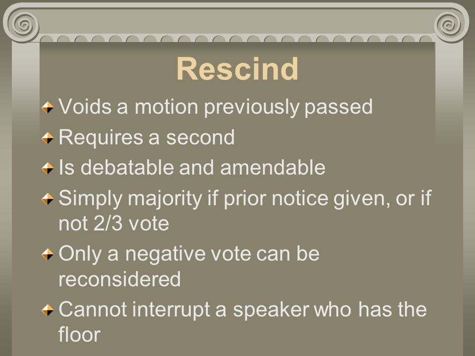 Rescind Voids a motion previously passed Requires a second Is debatable and amendable Simply majority if prior notice given, or if not 2/3 vote Only a negative vote can be reconsidered Cannot interrupt a speaker who has the floor
