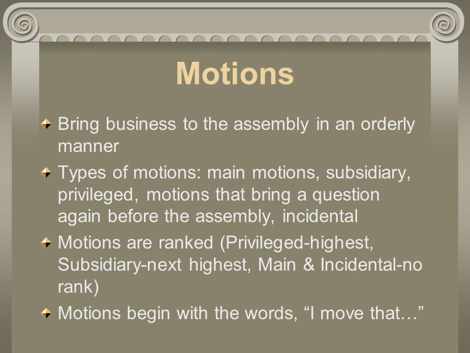 Motions Bring business to the assembly in an orderly manner Types of motions: main motions, subsidiary, privileged, motions that bring a question again before the assembly, incidental Motions are ranked (Privileged-highest, Subsidiary-next highest, Main & Incidental-no rank) Motions begin with the words, I move that…