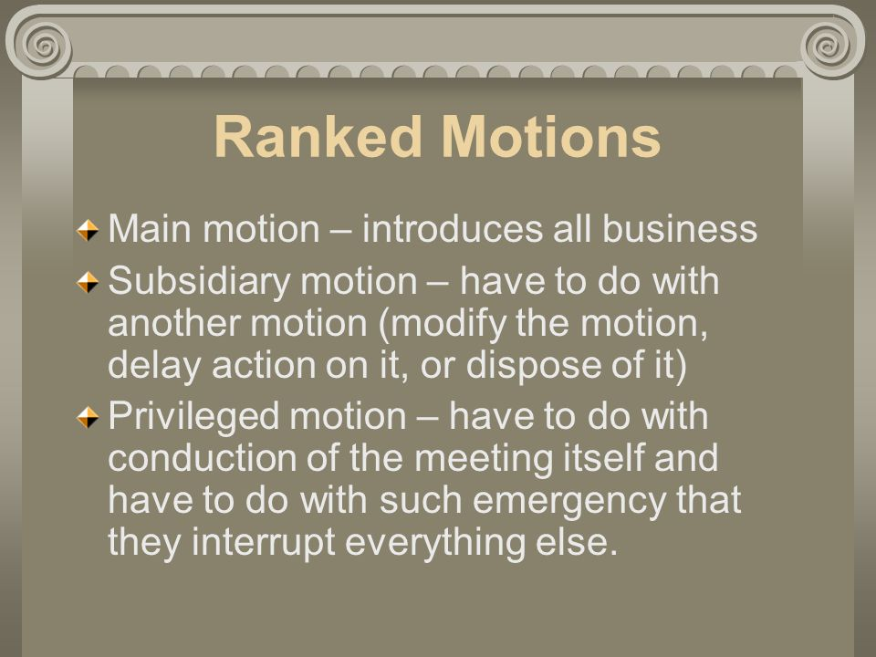 Ranked Motions Main motion – introduces all business Subsidiary motion – have to do with another motion (modify the motion, delay action on it, or dispose of it) Privileged motion – have to do with conduction of the meeting itself and have to do with such emergency that they interrupt everything else.