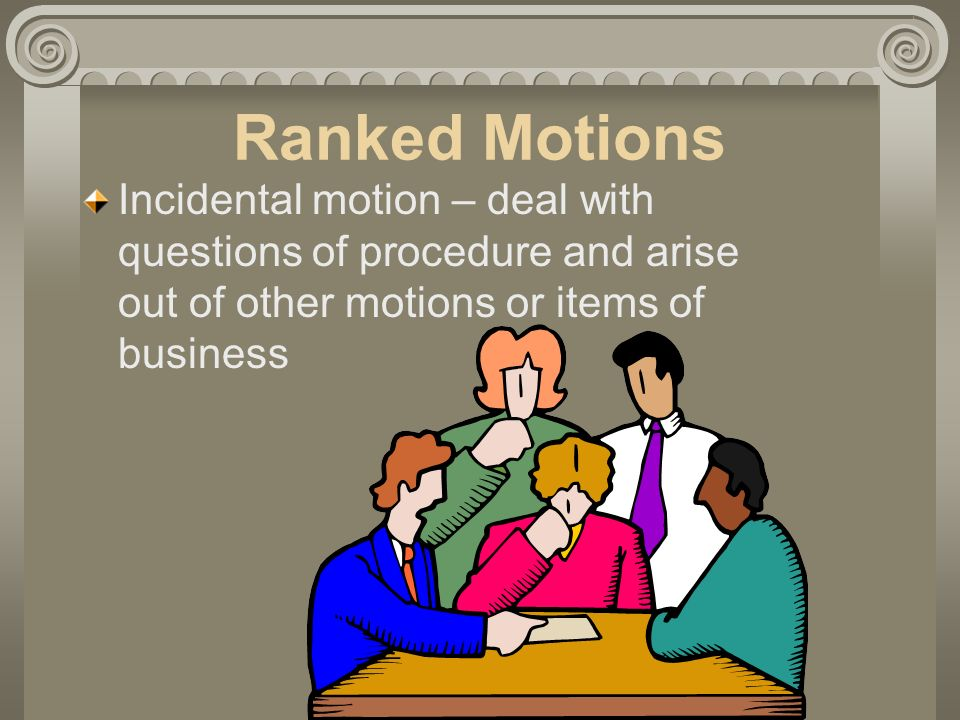 Ranked Motions Incidental motion – deal with questions of procedure and arise out of other motions or items of business