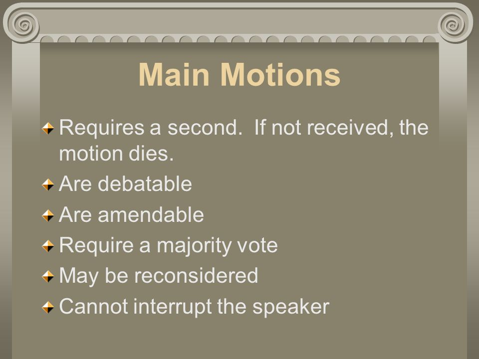 Main Motions Requires a second. If not received, the motion dies.