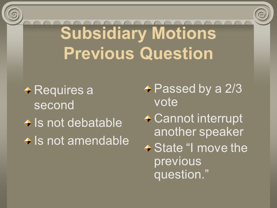Subsidiary Motions Previous Question Requires a second Is not debatable Is not amendable Passed by a 2/3 vote Cannot interrupt another speaker State I move the previous question.