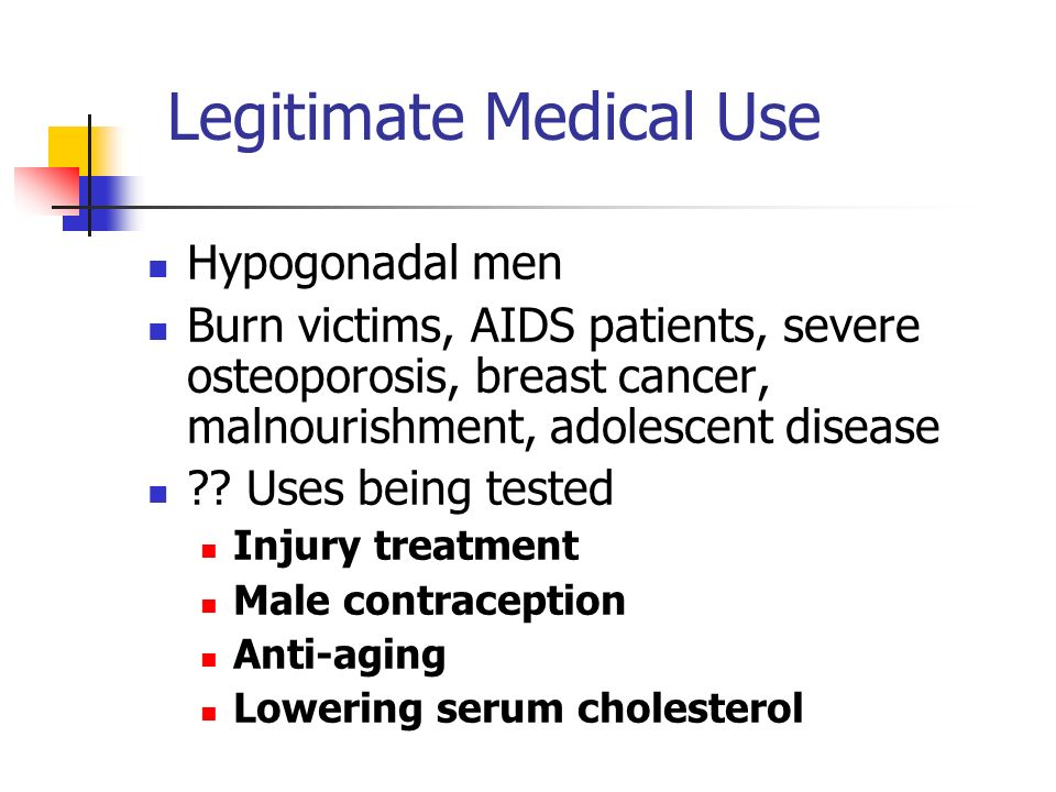 Legitimate Medical Use Hypogonadal men Burn victims, AIDS patients, severe osteoporosis, breast cancer, malnourishment, adolescent disease .