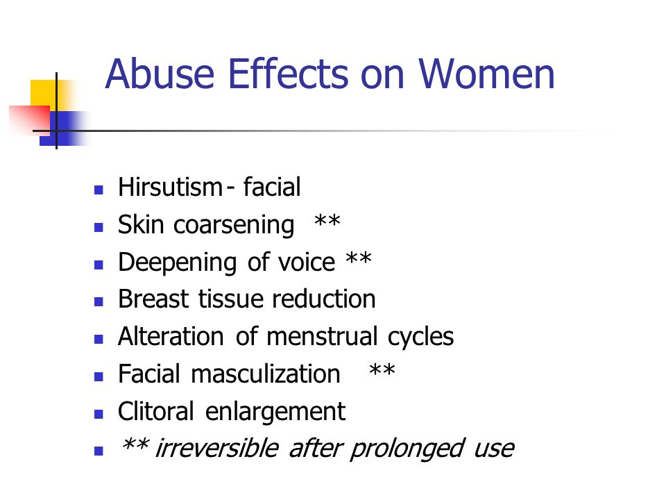 Abuse Effects on Women Hirsutism- facial Skin coarsening ** Deepening of voice ** Breast tissue reduction Alteration of menstrual cycles Facial masculization ** Clitoral enlargement ** irreversible after prolonged use