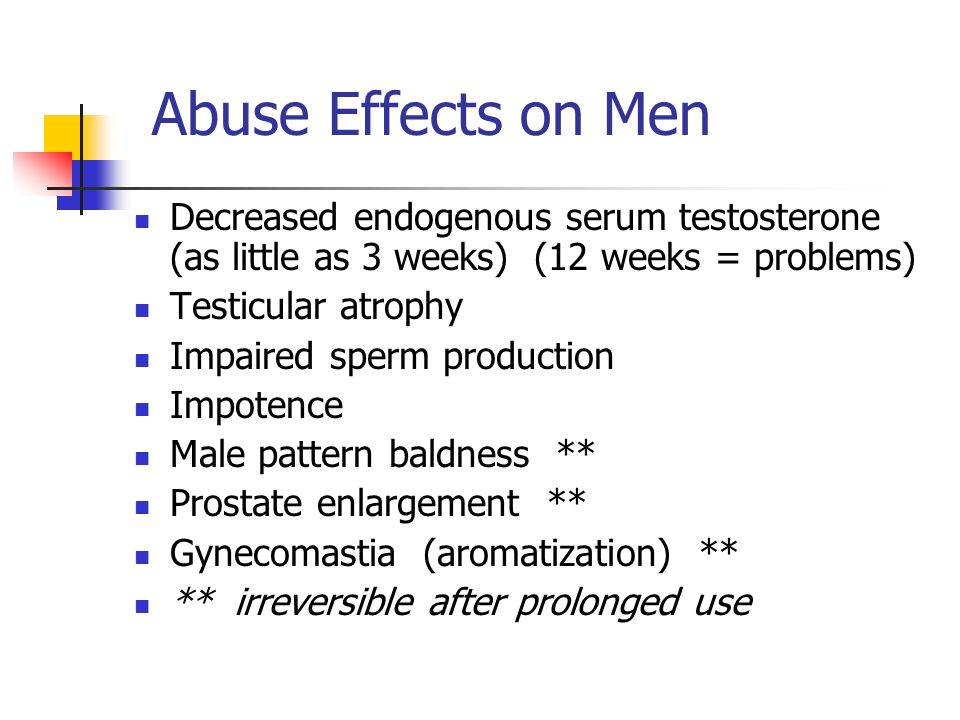 Abuse Effects on Men Decreased endogenous serum testosterone (as little as 3 weeks) (12 weeks = problems) Testicular atrophy Impaired sperm production Impotence Male pattern baldness ** Prostate enlargement ** Gynecomastia (aromatization) ** ** irreversible after prolonged use